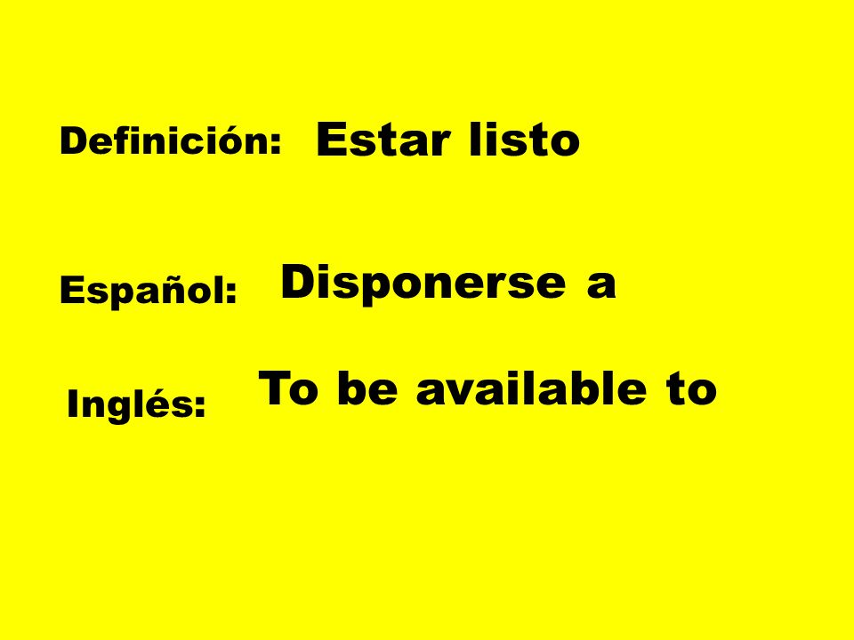 Definición: Español: Inglés: Estar listo Disponerse a To be available to