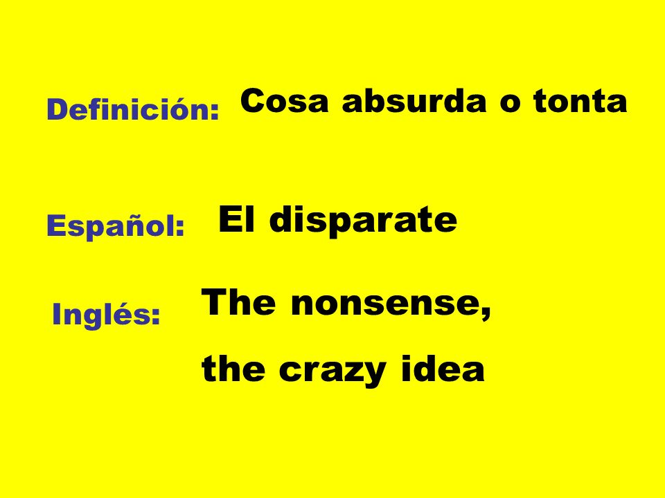 Definición: Español: Inglés: Cosa absurda o tonta El disparate The nonsense, the crazy idea