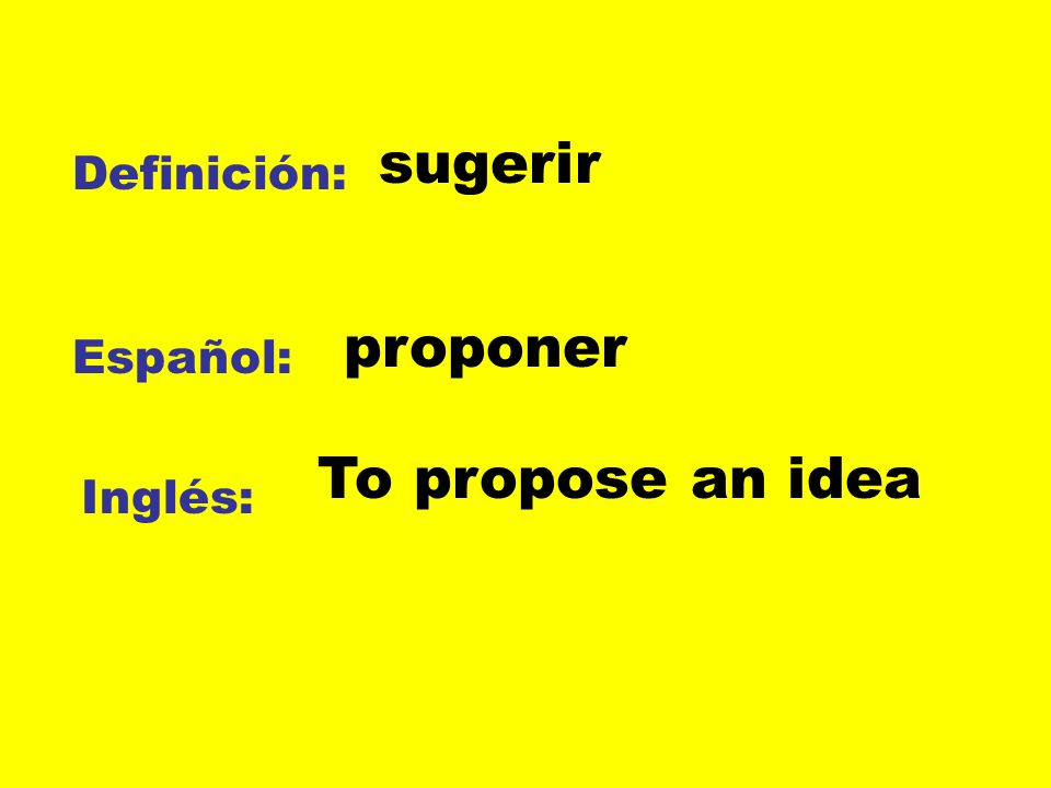Definición: Español: Inglés: sugerir proponer To propose an idea