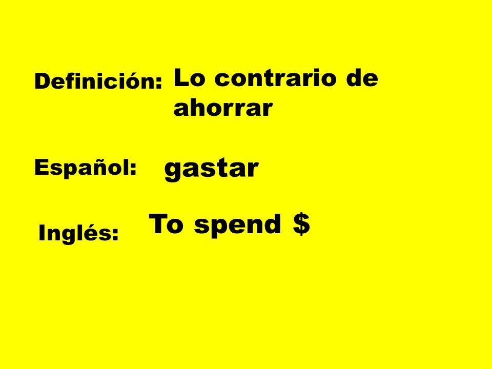 Definición: Español: Inglés: Lo contrario de ahorrar gastar To spend $