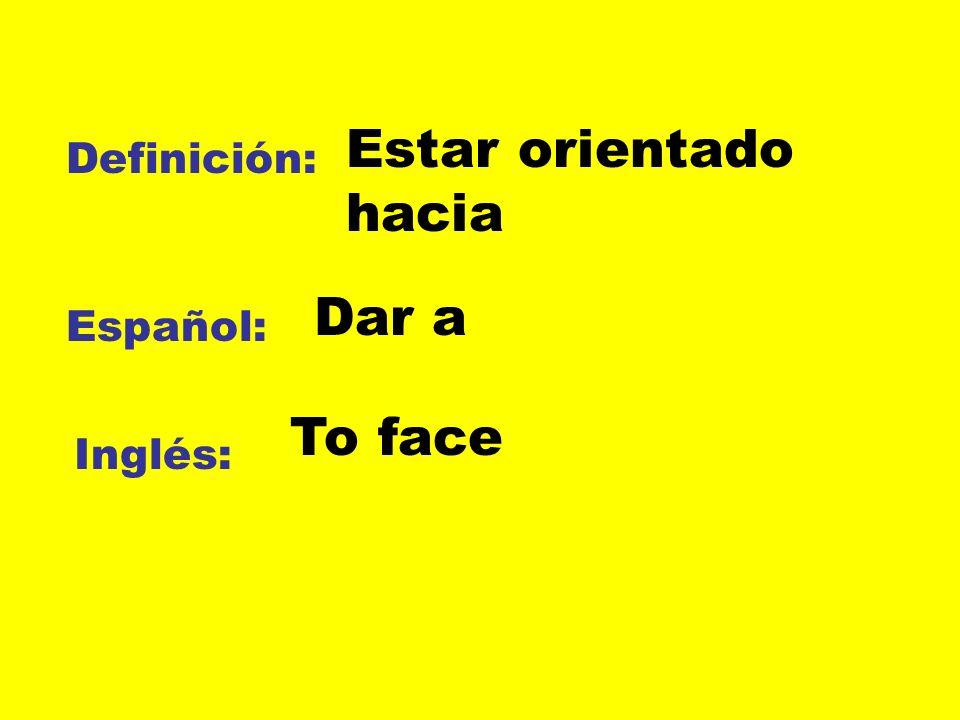 Definición: Español: Inglés: Estar orientado hacia Dar a To face