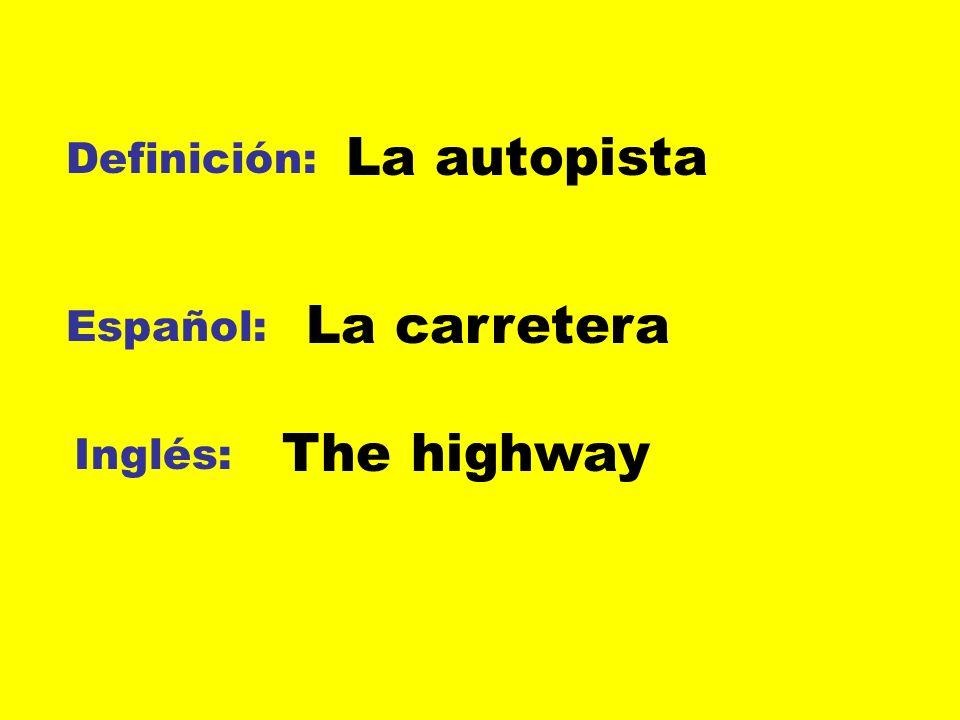 Definición: Español: Inglés: La autopista La carretera The highway