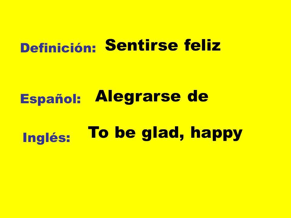 Definición: Español: Inglés: Sentirse feliz Alegrarse de To be glad, happy