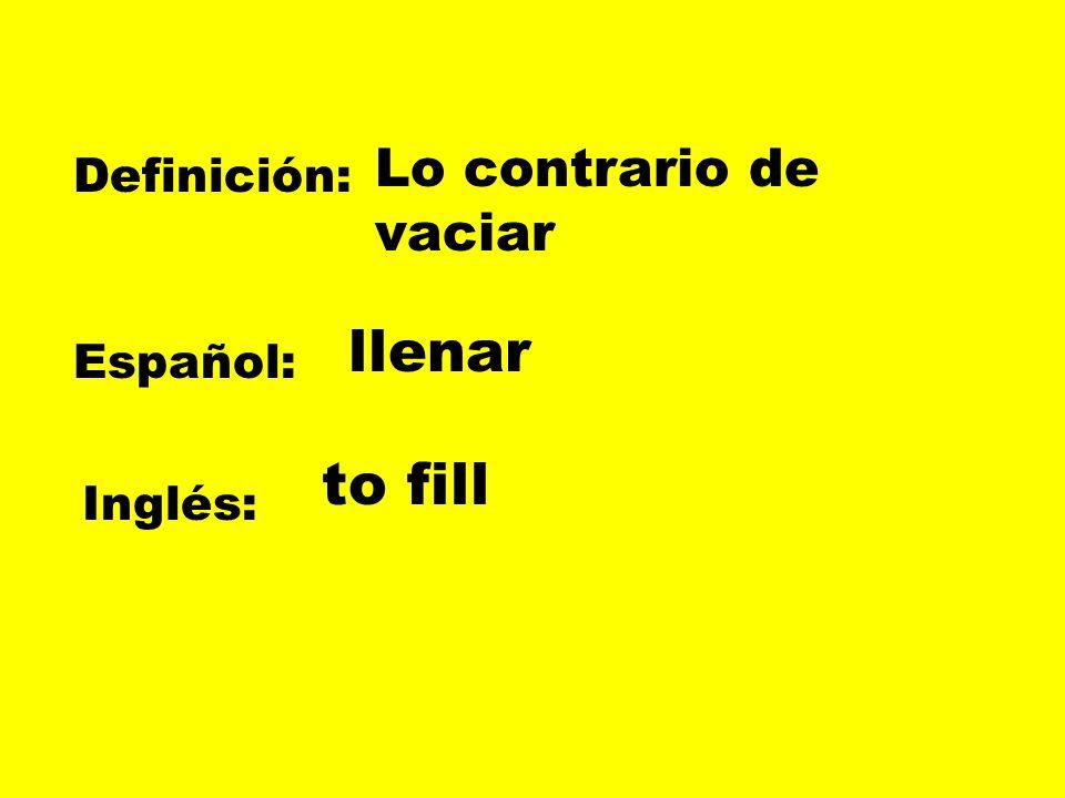 Definición: Español: Inglés: Lo contrario de vaciar llenar to fill