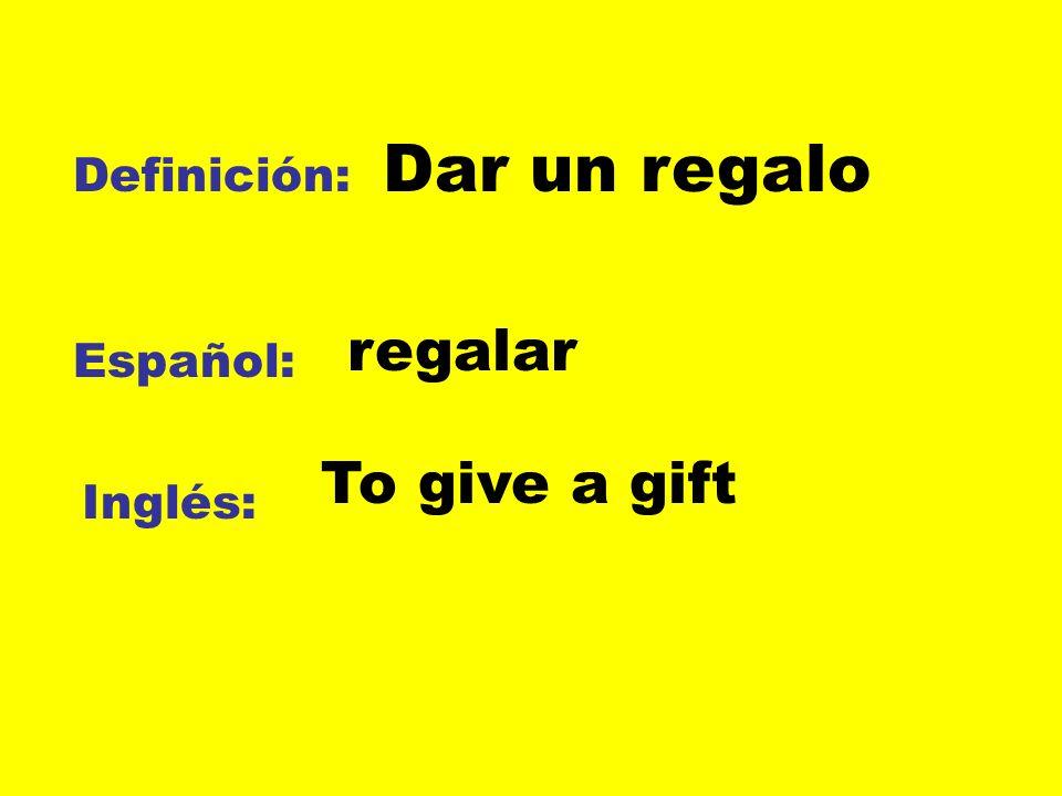 Definición: Español: Inglés: Dar un regalo regalar To give a gift