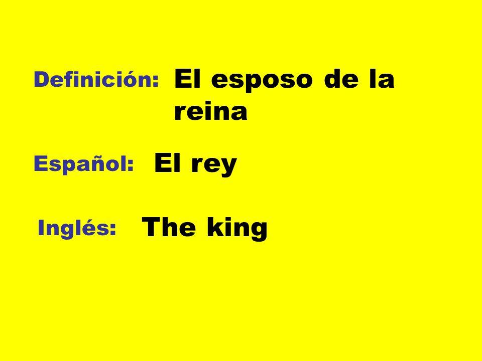 Definición: Español: Inglés: El esposo de la reina El rey The king