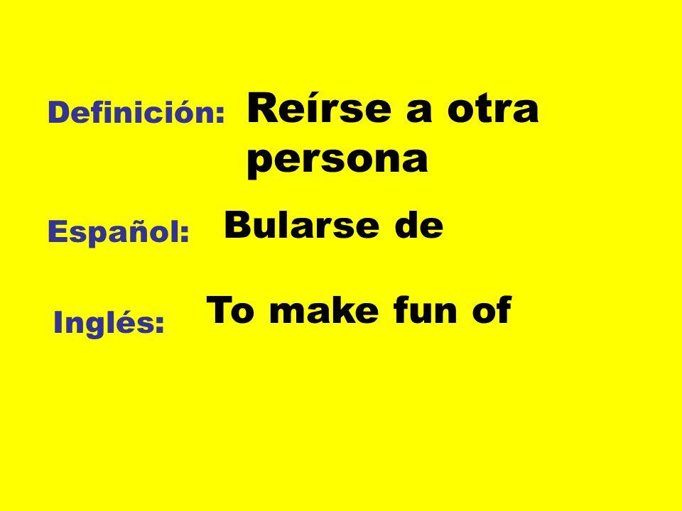 Definición: Español: Inglés: Reírse a otra persona Bularse de To make fun of