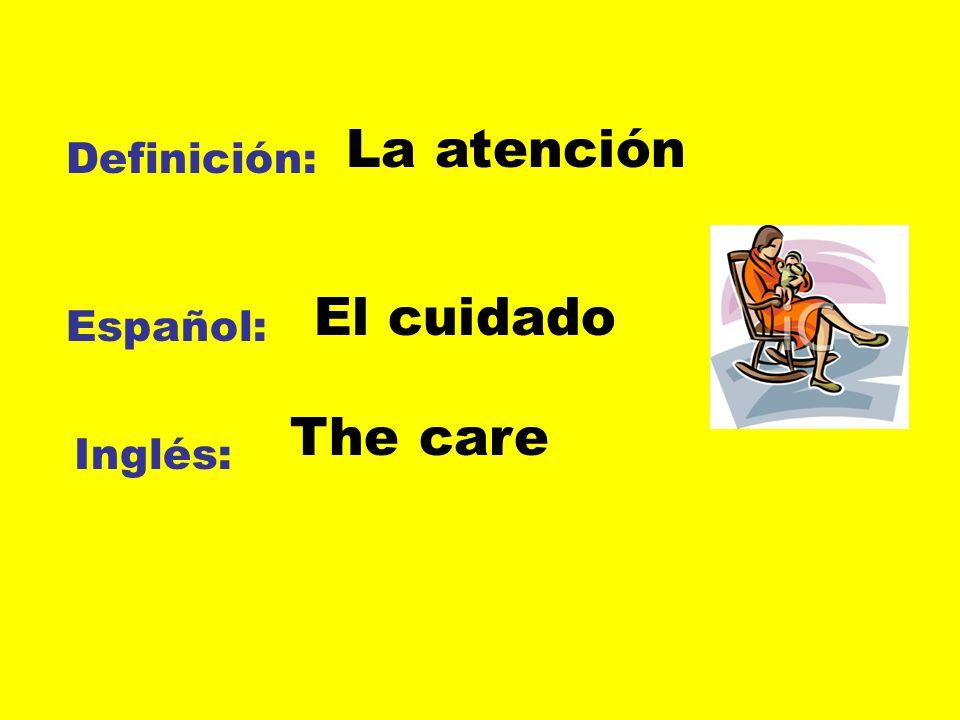 Definición: Español: Inglés: La atención El cuidado The care