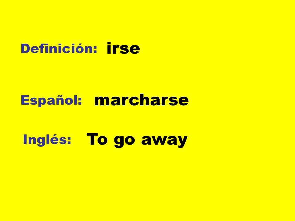 Definición: Español: Inglés: irse marcharse To go away