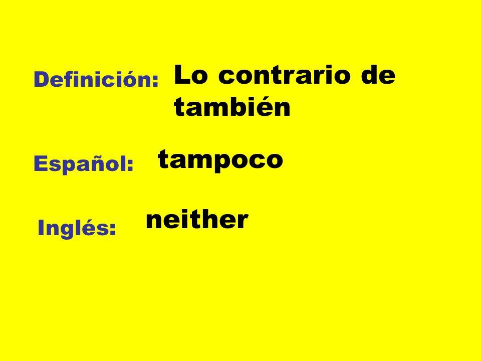 Definición: Español: Inglés: Lo contrario de también tampoco neither