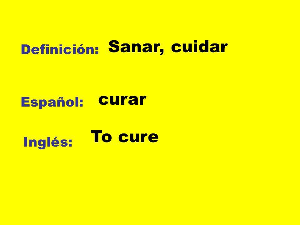 Definición: Español: Inglés: Sanar, cuidar curar To cure