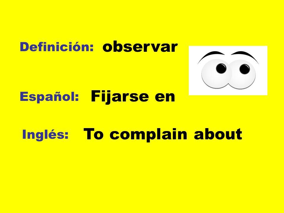 Definición: Español: Inglés: observar Fijarse en To complain about