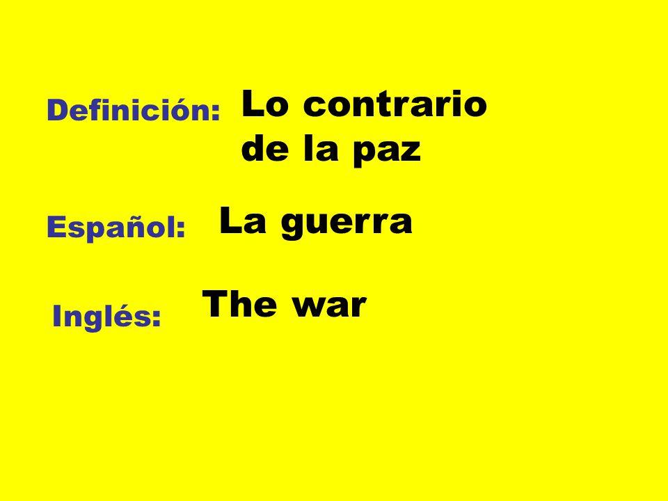 Definición: Español: Inglés: Lo contrario de la paz La guerra The war