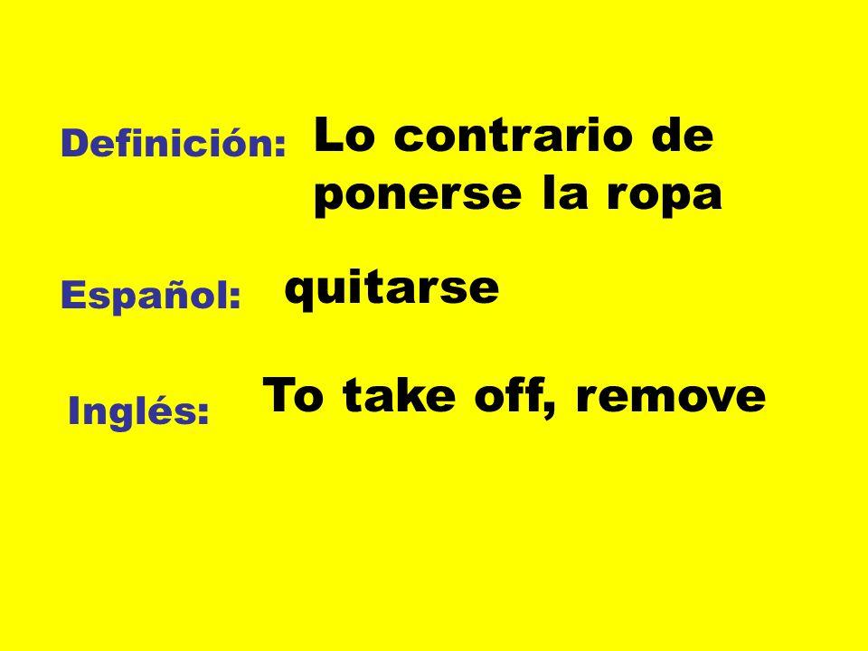 Definición: Español: Inglés: Lo contrario de ponerse la ropa quitarse To take off, remove