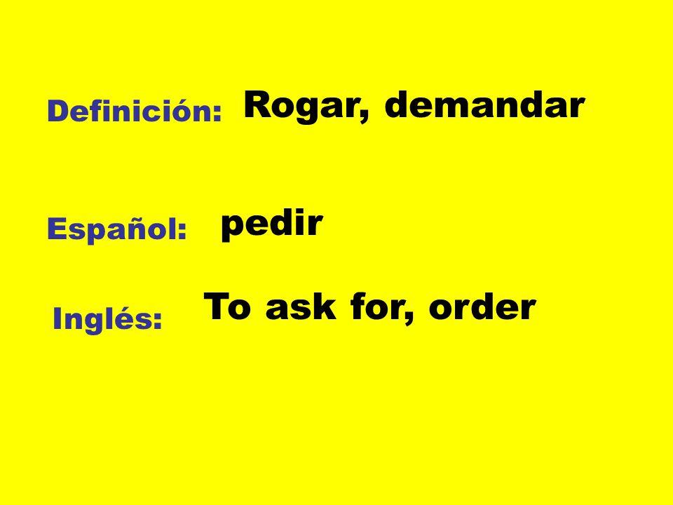 Definición: Español: Inglés: Rogar, demandar pedir To ask for, order