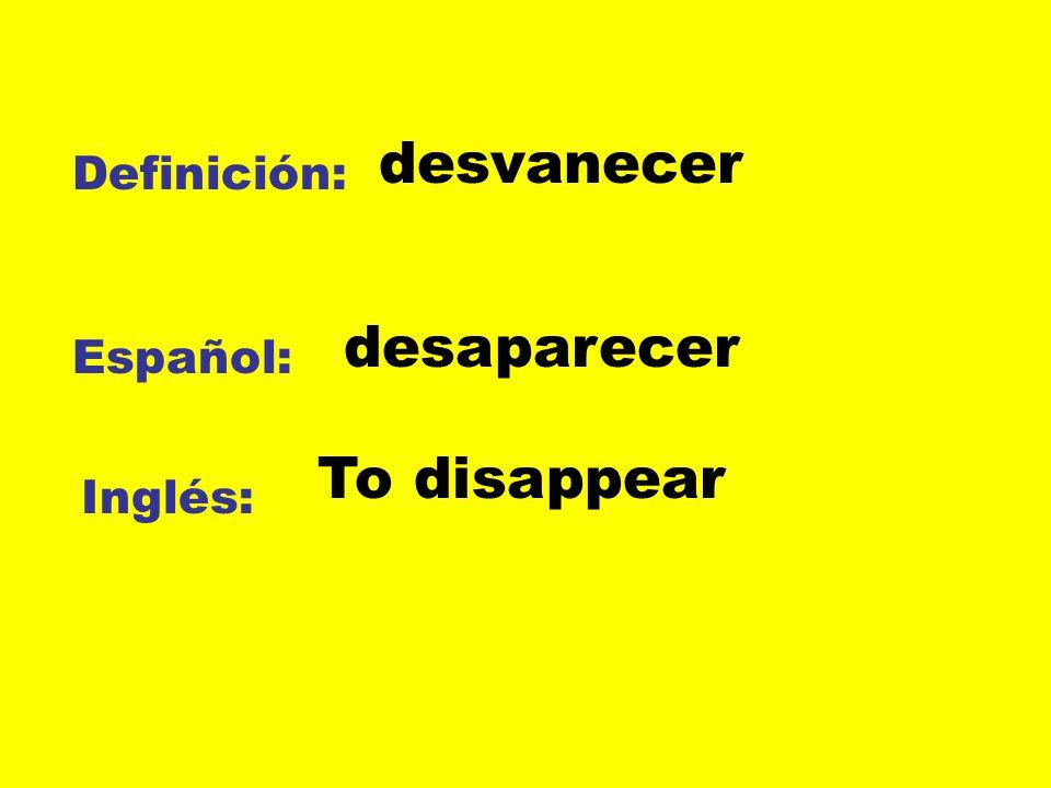 Definición: Español: Inglés: desvanecer desaparecer To disappear