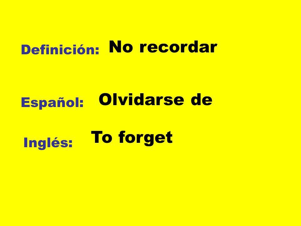 Definición: Español: Inglés: No recordar Olvidarse de To forget