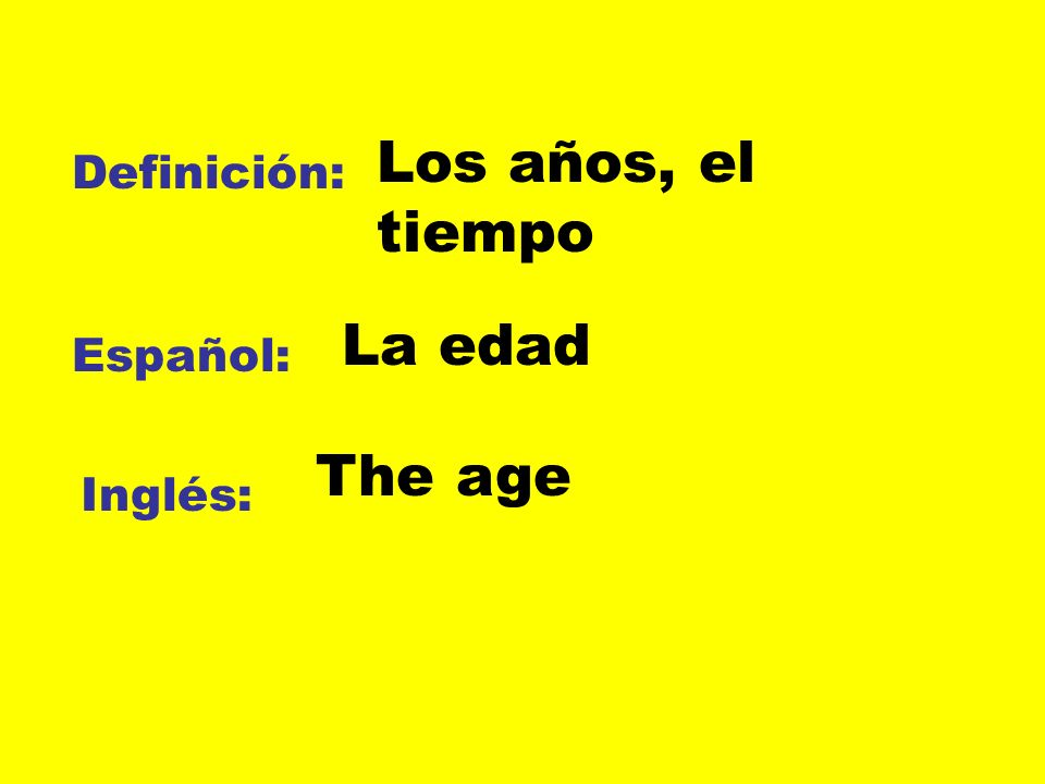 Definición: Español: Inglés: Los años, el tiempo La edad The age