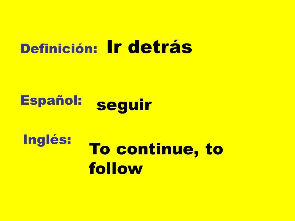Definición: Español: Inglés: Ir detrás seguir To continue, to follow