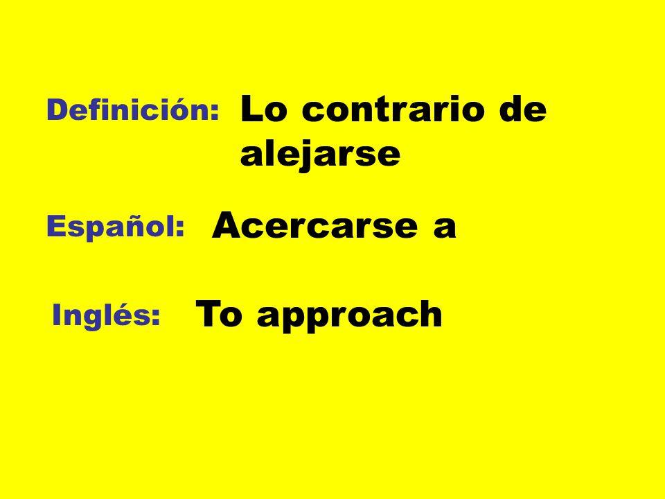 Definición: Español: Inglés: Lo contrario de alejarse Acercarse a To approach