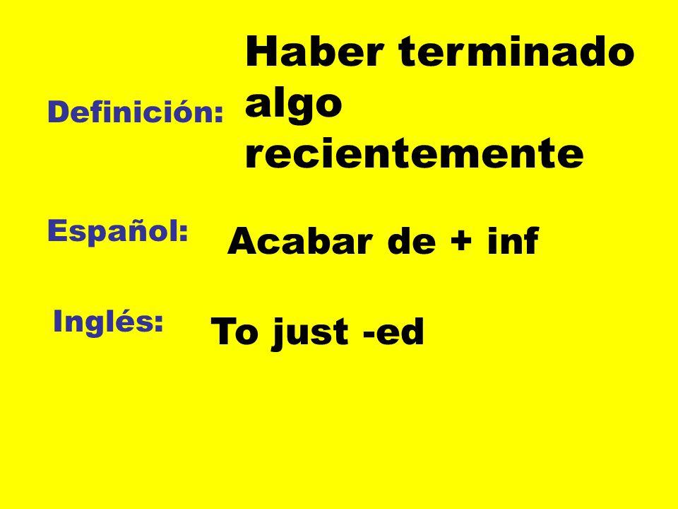 Definición: Español: Inglés: Haber terminado algo recientemente Acabar de + inf To just -ed
