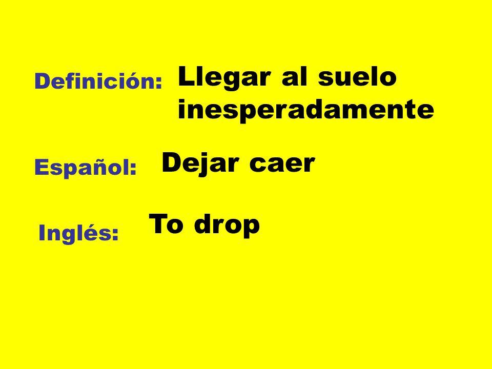 Definición: Español: Inglés: Llegar al suelo inesperadamente Dejar caer To drop