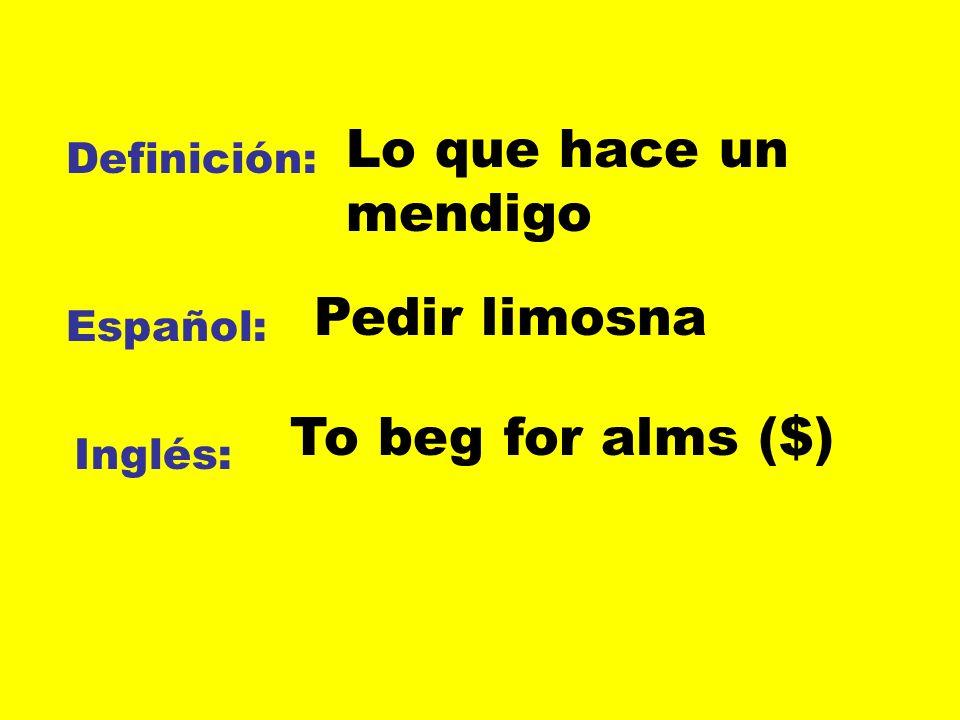 Definición: Español: Inglés: Lo que hace un mendigo Pedir limosna To beg for alms ($)