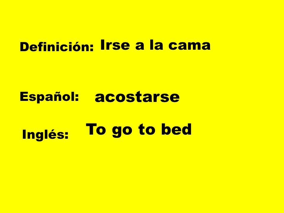 Definición: Español: Inglés: Irse a la cama acostarse To go to bed