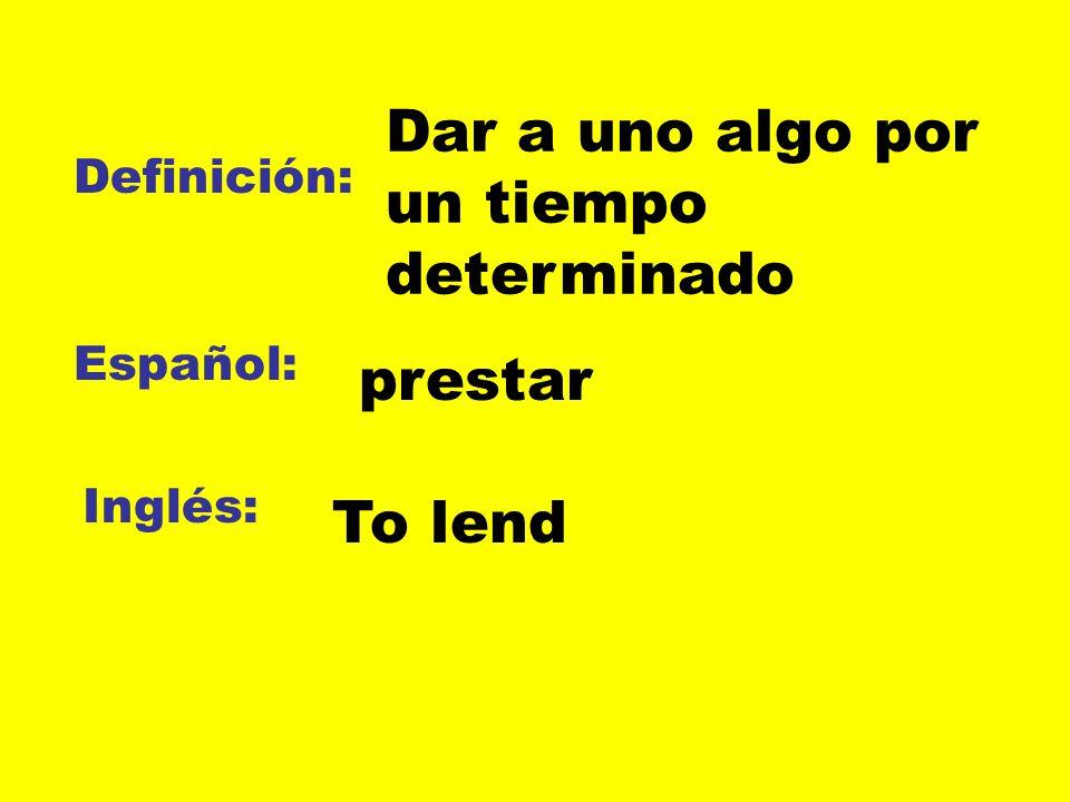 Definición: Español: Inglés: Dar a uno algo por un tiempo determinado prestar To lend