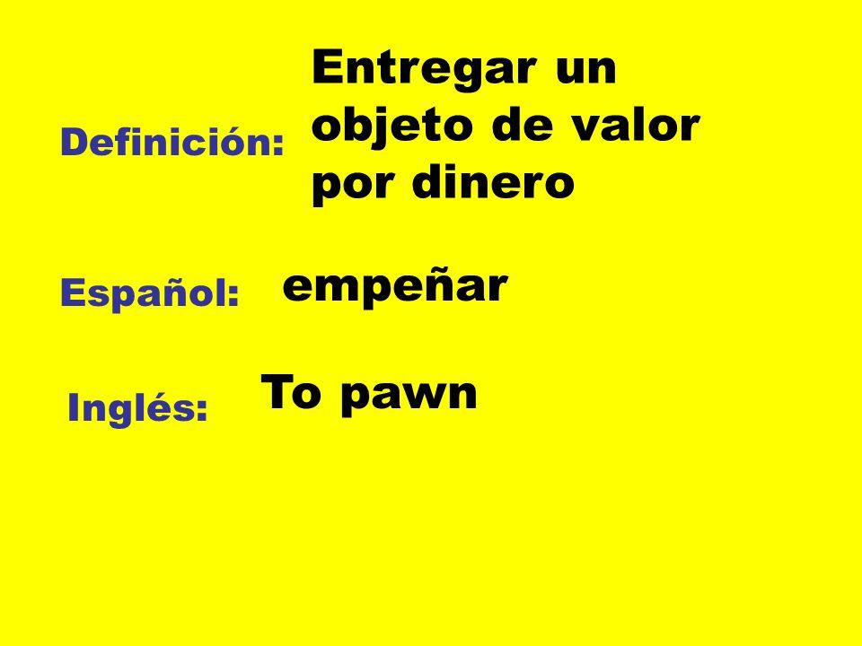 Definición: Español: Inglés: Entregar un objeto de valor por dinero empeñar To pawn