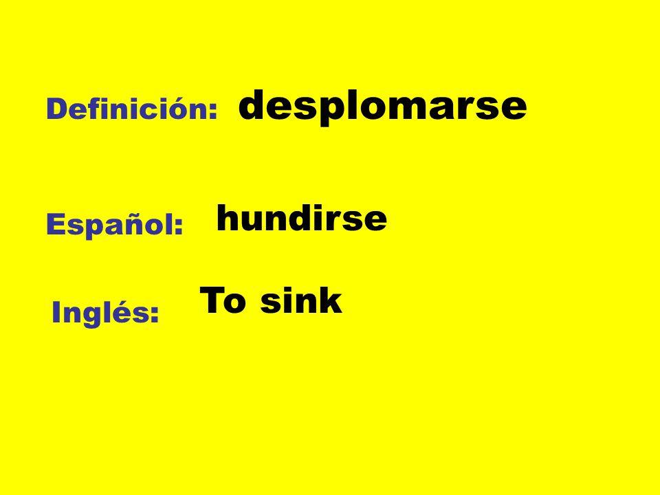 Definición: Español: Inglés: desplomarse hundirse To sink