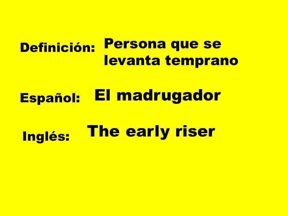Definición: Español: Inglés: Persona que se levanta temprano El madrugador The early riser