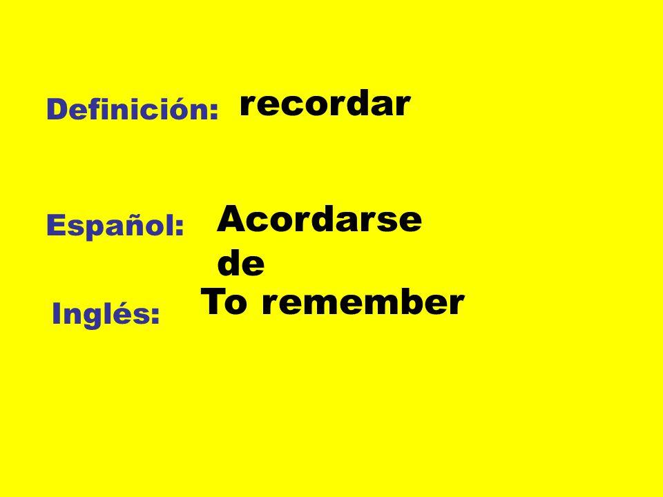 Definición: Español: Inglés: recordar Acordarse de To remember