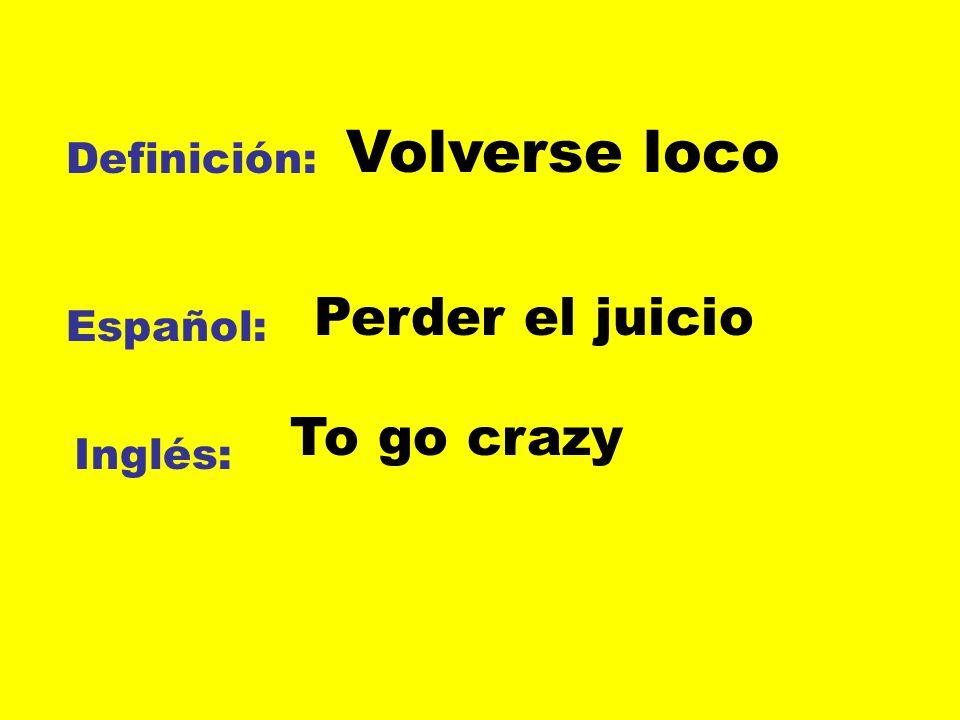Definición: Español: Inglés: Volverse loco Perder el juicio To go crazy