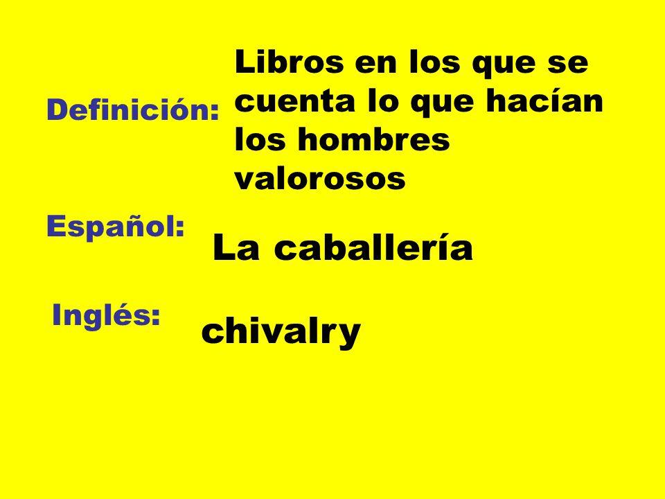 Definición: Español: Inglés: Libros en los que se cuenta lo que hacían los hombres valorosos La caballería chivalry