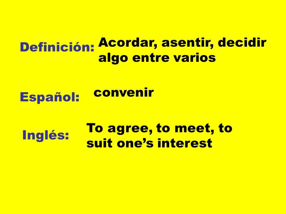 Definición: Español: Inglés: Acordar, asentir, decidir algo entre varios convenir To agree, to meet, to suit ones interest
