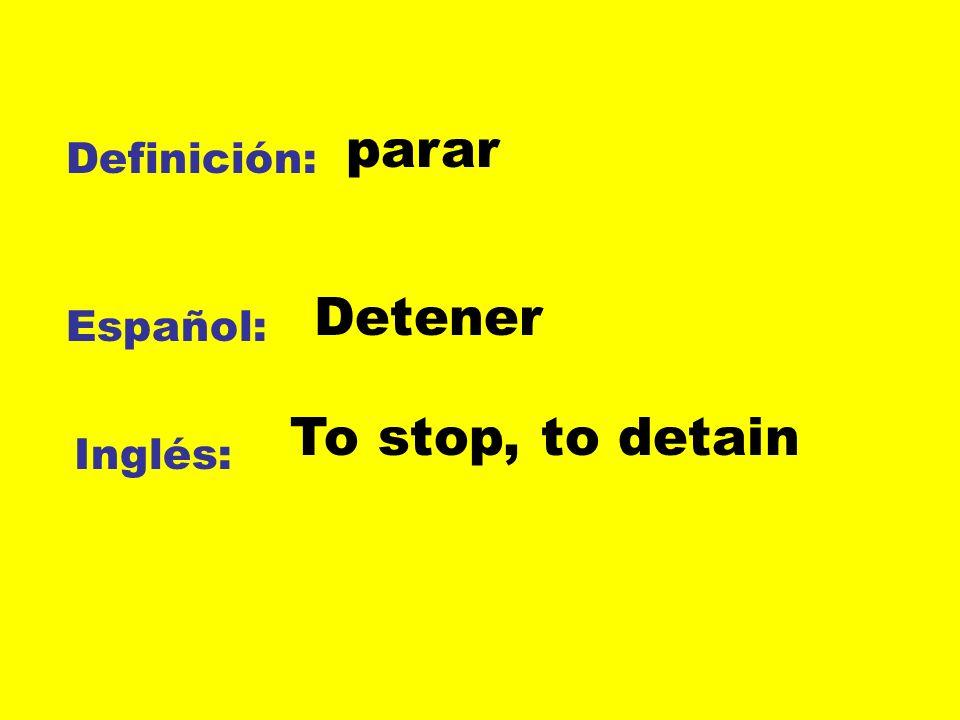 Definición: Español: Inglés: parar Detener To stop, to detain