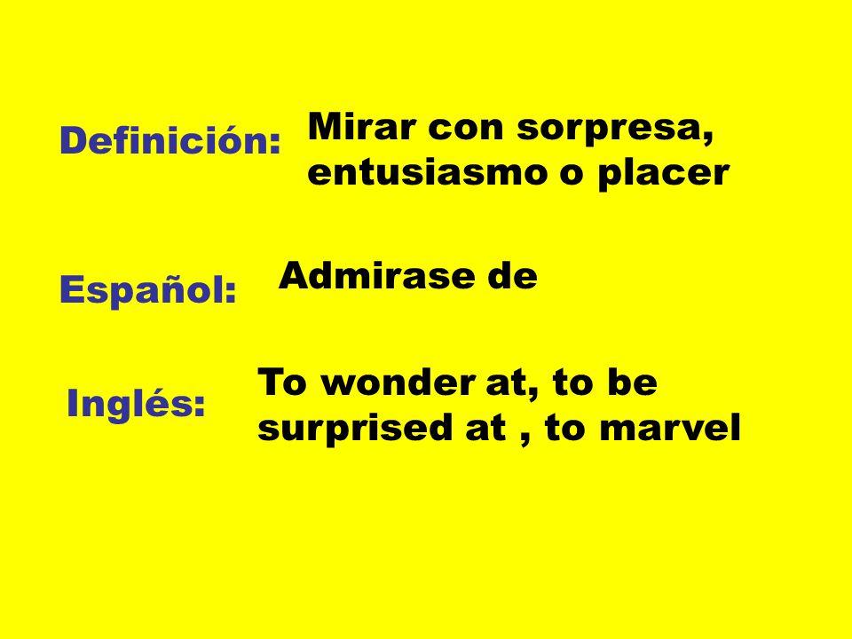 Definición: Español: Inglés: Mirar con sorpresa, entusiasmo o placer Admirase de To wonder at, to be surprised at, to marvel