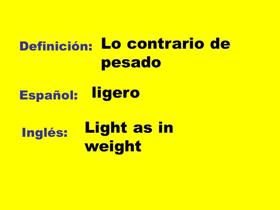 Definición: Español: Inglés: Lo contrario de pesado ligero Light as in weight