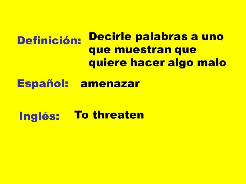 Definición: Español: Inglés: Decirle palabras a uno que muestran que quiere hacer algo malo amenazar To threaten