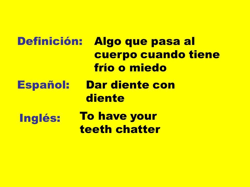 Definición: Español: Inglés: Algo que pasa al cuerpo cuando tiene frίo o miedo Dar diente con diente To have your teeth chatter
