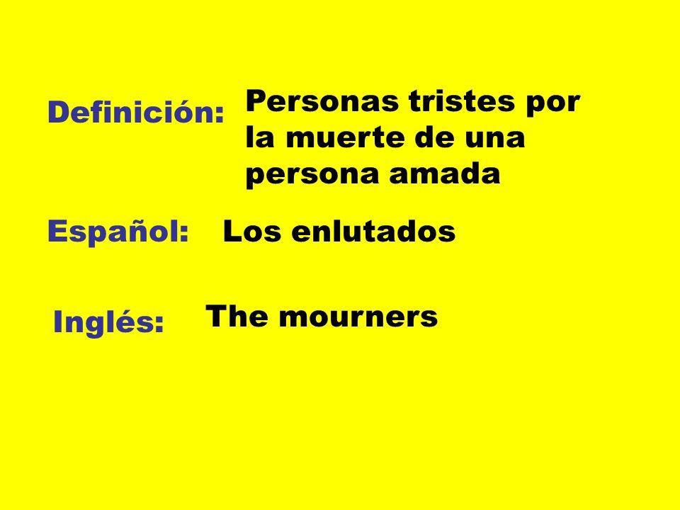 Definición: Español: Inglés: Personas tristes por la muerte de una persona amada Los enlutados The mourners