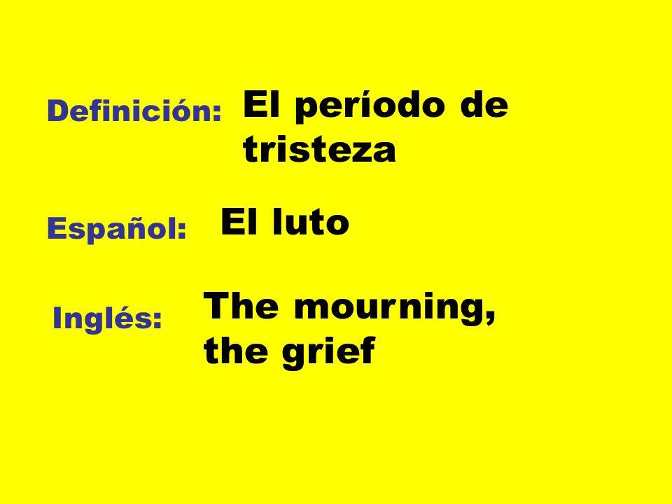 Definición: Español: Inglés: El perίodo de tristeza El luto The mourning, the grief