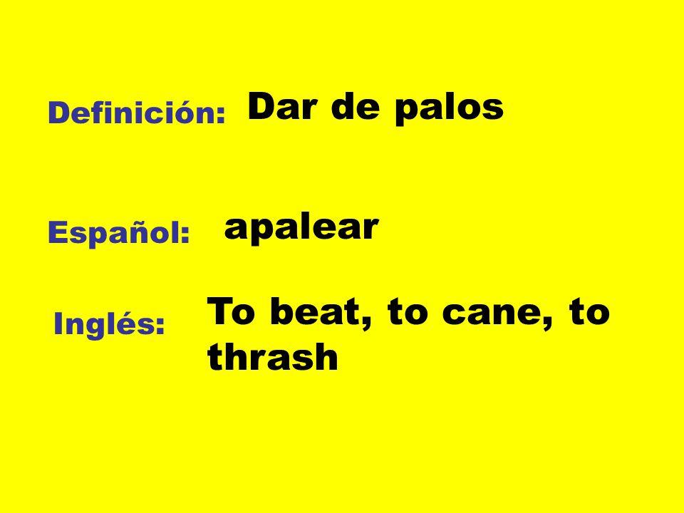Definición: Español: Inglés: Dar de palos To beat, to cane, to thrash apalear