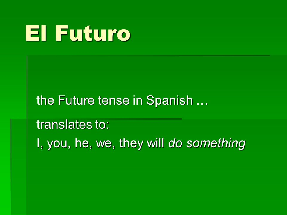 El Futuro the Future tense in Spanish … translates to: I, you, he, we, they will do something