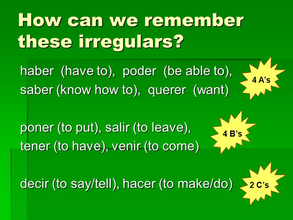 How can we remember these irregulars? haber (have to), poder (be able to), saber (know how to), querer (want) poner (to put), salir (to leave), tener