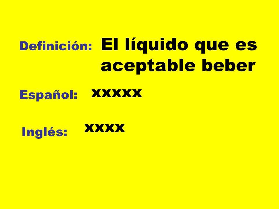 Definición: Español: Inglés: El líquido que es aceptable beber xxxxx xxxx