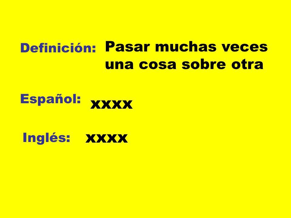 Definición: Español: Inglés: Pasar muchas veces una cosa sobre otra xxxx