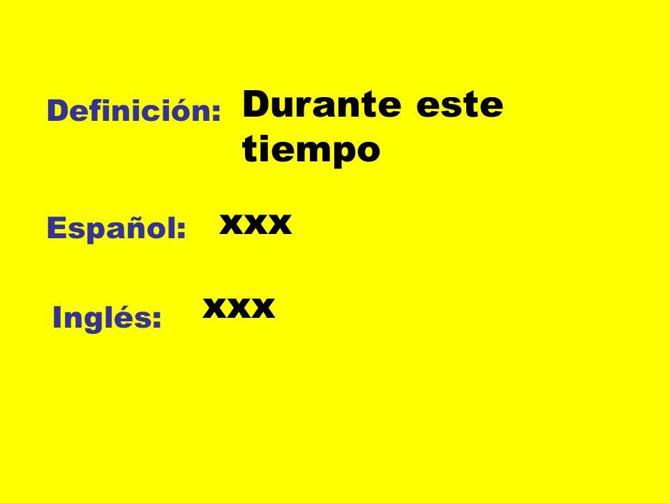Definición: Español: Inglés: Durante este tiempo xxx