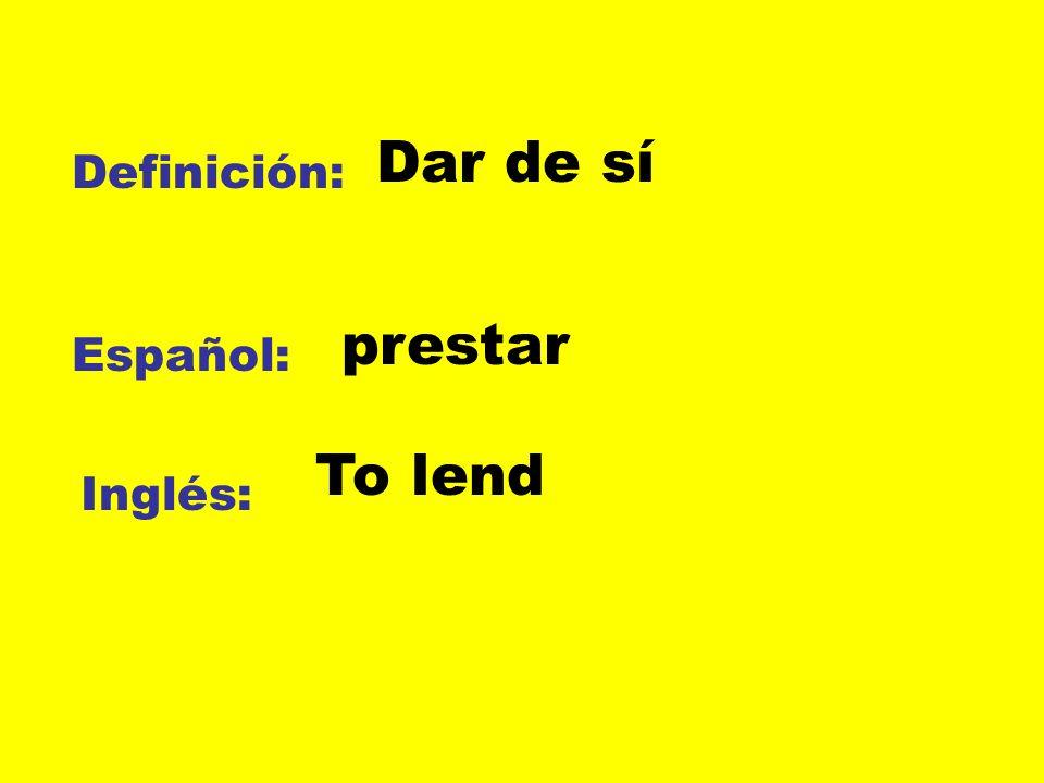 Definición: Español: Inglés: Dar de sí prestar To lend
